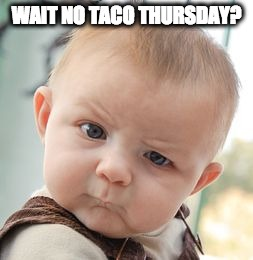 Skeptical Baby Meme | WAIT NO TACO THURSDAY? | image tagged in memes,skeptical baby | made w/ Imgflip meme maker