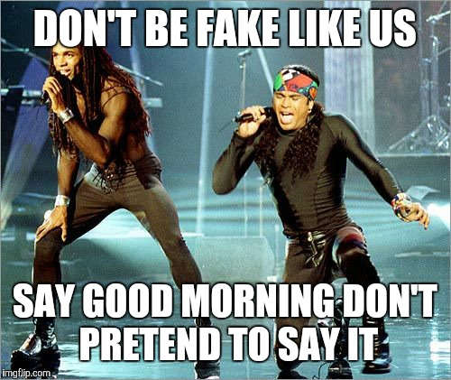 Milli Vanilli | DON'T BE FAKE LIKE US SAY GOOD MORNING DON'T PRETEND TO SAY IT | image tagged in milli vanilli | made w/ Imgflip meme maker