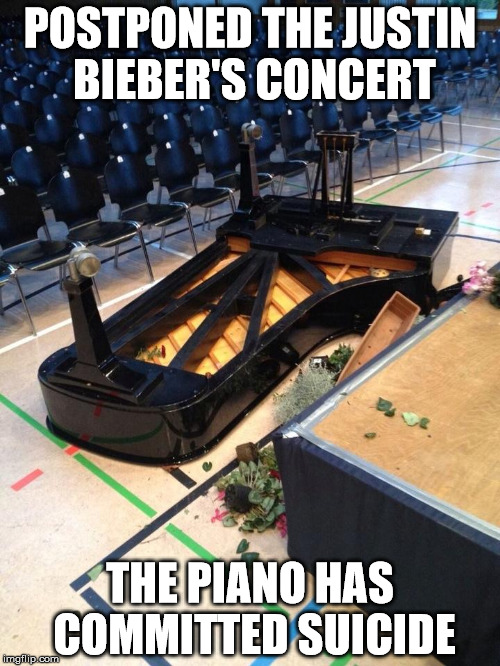Suicide Piano | POSTPONED THE JUSTIN BIEBER'S CONCERT THE PIANO HAS COMMITTED SUICIDE | image tagged in memes,piano,justin bieber | made w/ Imgflip meme maker