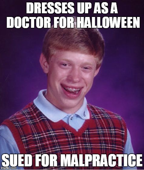 ...and the lawsuit succeeds | DRESSES UP AS A DOCTOR FOR HALLOWEEN SUED FOR MALPRACTICE | image tagged in memes,bad luck brian,dresses up as x for halloween,doctor,malpractice | made w/ Imgflip meme maker
