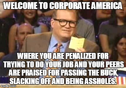 Whose Line | WELCOME TO CORPORATE AMERICA WHERE YOU ARE PENALIZED FOR TRYING TO DO YOUR JOB AND YOUR PEERS ARE PRAISED FOR PASSING THE BUCK, SLACKING OFF | image tagged in whose line | made w/ Imgflip meme maker