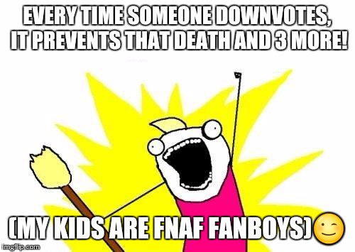 X All The Y Meme | EVERY TIME SOMEONE DOWNVOTES, IT PREVENTS THAT DEATH AND 3 MORE! (MY KIDS ARE FNAF FANBOYS) | image tagged in memes,x all the y | made w/ Imgflip meme maker