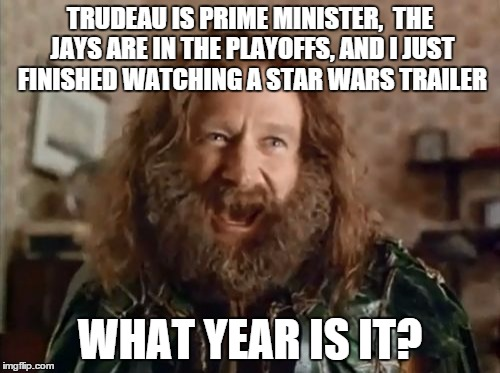 What Year Is It Meme | TRUDEAU IS PRIME MINISTER,  THE JAYS ARE IN THE PLAYOFFS, AND I JUST FINISHED WATCHING A STAR WARS TRAILER WHAT YEAR IS IT? | image tagged in memes,what year is it | made w/ Imgflip meme maker