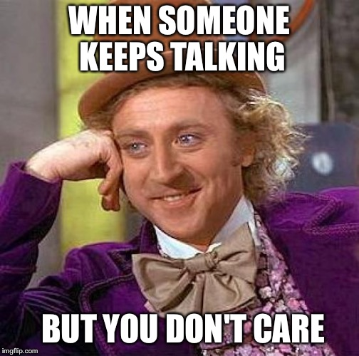 Creepy Condescending Wonka Meme | WHEN SOMEONE KEEPS TALKING BUT YOU DON'T CARE | image tagged in memes,creepy condescending wonka | made w/ Imgflip meme maker