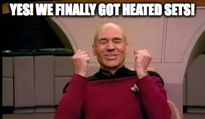 Happy Picard | YES! WE FINALLY GOT HEATED SETS! | image tagged in happy picard | made w/ Imgflip meme maker