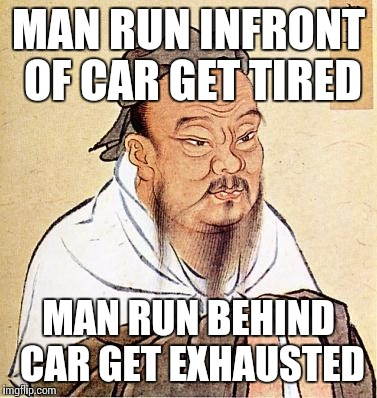 confucius | MAN RUN INFRONT OF CAR GET TIRED MAN RUN BEHIND CAR GET EXHAUSTED | image tagged in confucius | made w/ Imgflip meme maker