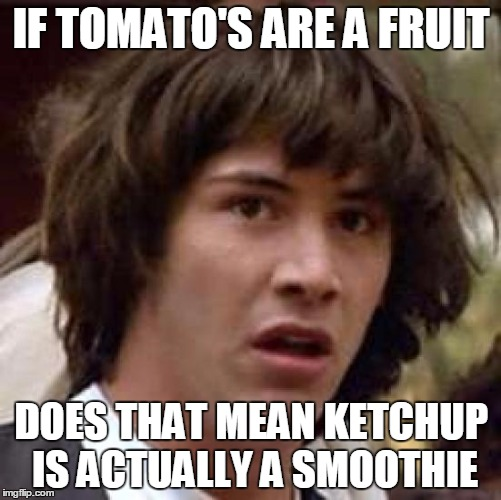 Conspiracy Keanu Meme | IF TOMATO'S ARE A FRUIT DOES THAT MEAN KETCHUP IS ACTUALLY A SMOOTHIE | image tagged in memes,conspiracy keanu | made w/ Imgflip meme maker