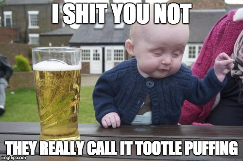 Drunk Baby Meme | I SHIT YOU NOT THEY REALLY CALL IT TOOTLE PUFFING | image tagged in memes,drunk baby | made w/ Imgflip meme maker