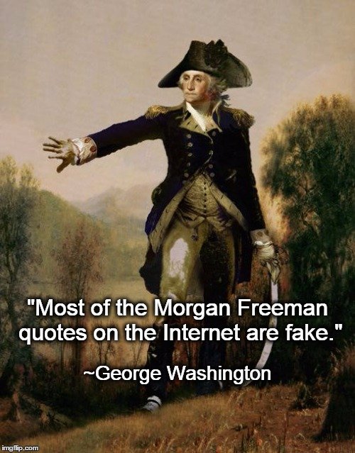 "George Washington Opines on Morgan Freeman Quotes | ""Most of the Morgan Freeman quotes on the Internet are fake."" ~George Washington 