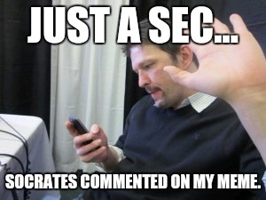 JUST A SEC... SOCRATES COMMENTED ON MY MEME. | made w/ Imgflip meme maker