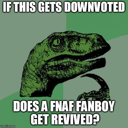 Philosoraptor Meme | IF THIS GETS DOWNVOTED DOES A FNAF FANBOY GET REVIVED? | image tagged in memes,philosoraptor | made w/ Imgflip meme maker