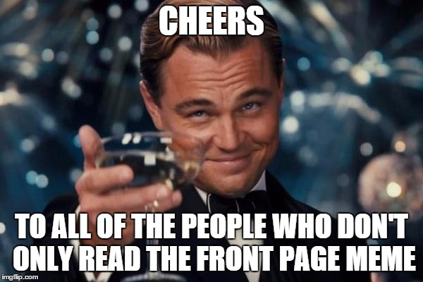 Leonardo Dicaprio Cheers Meme | CHEERS TO ALL OF THE PEOPLE WHO DON'T ONLY READ THE FRONT PAGE MEME | image tagged in memes,leonardo dicaprio cheers | made w/ Imgflip meme maker