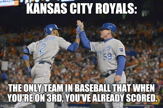 Royals round 3rd | KANSAS CITY ROYALS: THE ONLY TEAM IN BASEBALL THAT WHEN YOU'RE ON 3RD, YOU'VE ALREADY SCORED. | image tagged in royals,baseball | made w/ Imgflip meme maker