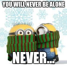 winter minions | YOU WILL NEVER BE ALONE NEVER... | image tagged in winter minions | made w/ Imgflip meme maker