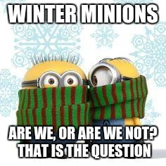 winter minions | WINTER MINIONS ARE WE, OR ARE WE NOT? THAT IS THE QUESTION | image tagged in winter minions | made w/ Imgflip meme maker