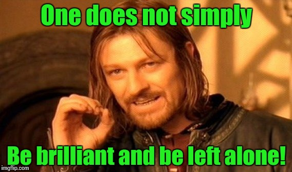One Does Not Simply Meme | One does not simply Be brilliant and be left alone! | image tagged in memes,one does not simply | made w/ Imgflip meme maker