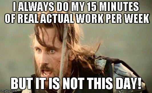 I ALWAYS DO MY 15 MINUTES OF REAL ACTUAL WORK PER WEEK BUT IT IS NOT THIS DAY! | image tagged in aragorn,lord of the rings,work,lazy,work sucks,office space | made w/ Imgflip meme maker