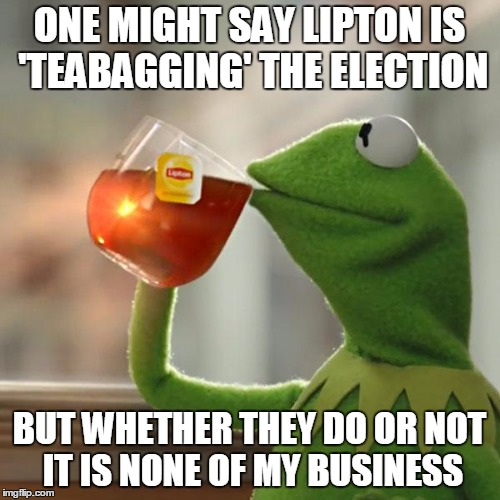 But Thats None Of My Business Meme | ONE MIGHT SAY LIPTON IS 'TEABAGGING' THE ELECTION BUT WHETHER THEY DO OR NOT IT IS NONE OF MY BUSINESS | image tagged in memes,but thats none of my business,kermit the frog | made w/ Imgflip meme maker