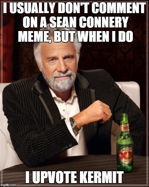 The Most Interesting Man In The World Meme | I USUALLY DON'T COMMENT ON A SEAN CONNERY MEME, BUT WHEN I DO I UPVOTE KERMIT | image tagged in memes,the most interesting man in the world | made w/ Imgflip meme maker