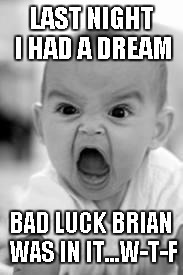 When you realize you're spending way too much time on IMGFLIP...this really happened by the way. | LAST NIGHT I HAD A DREAM BAD LUCK BRIAN WAS IN IT...W-T-F | image tagged in angry baby,bad dreams,bad luck brian,funny | made w/ Imgflip meme maker