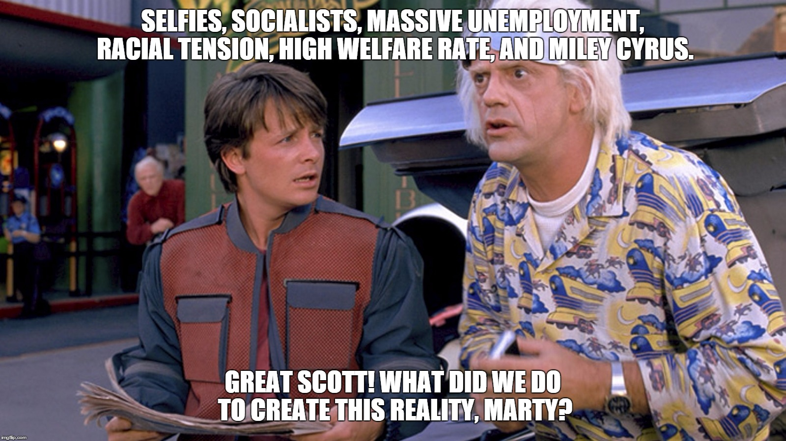 SELFIES, SOCIALISTS, MASSIVE UNEMPLOYMENT, RACIAL TENSION, HIGH WELFARE RATE, AND MILEY CYRUS. GREAT SCOTT! WHAT DID WE DO TO CREATE THIS RE | image tagged in back to the future 2015,socialism | made w/ Imgflip meme maker