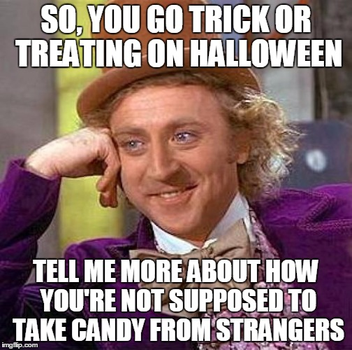 Creepy Condescending Wonka Meme | SO, YOU GO TRICK OR TREATING ON HALLOWEEN TELL ME MORE ABOUT HOW YOU'RE NOT SUPPOSED TO TAKE CANDY FROM STRANGERS | image tagged in memes,creepy condescending wonka | made w/ Imgflip meme maker