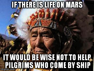 you'll be sorry | IF THERE IS LIFE ON MARS IT WOULD BE WISE NOT TO HELP PILGRIMS WHO COME BY SHIP | image tagged in indians | made w/ Imgflip meme maker