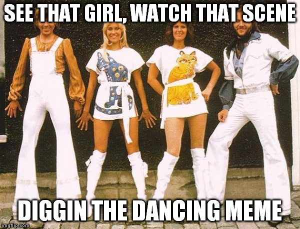 Disc-no | SEE THAT GIRL, WATCH THAT SCENE DIGGIN THE DANCING MEME | image tagged in abba,dancing,queen,memes | made w/ Imgflip meme maker