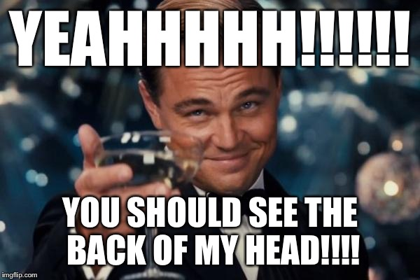 Leonardo Dicaprio Cheers Meme | YEAHHHHH!!!!!! YOU SHOULD SEE THE BACK OF MY HEAD!!!! | image tagged in memes,leonardo dicaprio cheers | made w/ Imgflip meme maker