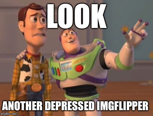 X, X Everywhere Meme | LOOK ANOTHER DEPRESSED IMGFLIPPER | image tagged in memes,x x everywhere | made w/ Imgflip meme maker