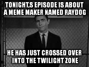 TONIGHT,S EPISODE IS ABOUT A MEME MAKER NAMED RAYDOG HE HAS JUST CROSSED OVER INTO THE TWILIGHT ZONE | made w/ Imgflip meme maker