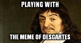 PLAYING WITH THE MEME OF DESCARTES | made w/ Imgflip meme maker