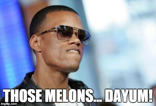 THOSE MELONS... DAYUM! | made w/ Imgflip meme maker