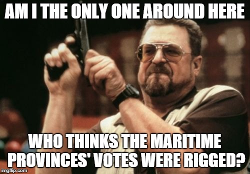 Am I The Only One Around Here Meme | AM I THE ONLY ONE AROUND HERE WHO THINKS THE MARITIME PROVINCES' VOTES WERE RIGGED? | image tagged in memes,am i the only one around here | made w/ Imgflip meme maker