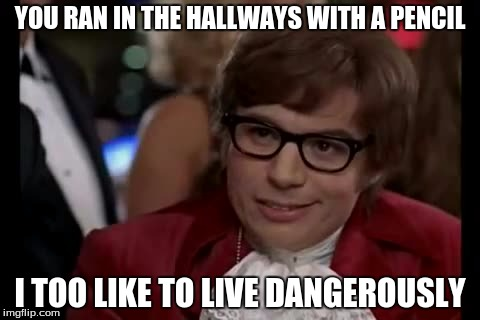 I Too Like To Live Dangerously Meme | YOU RAN IN THE HALLWAYS WITH A PENCIL I TOO LIKE TO LIVE DANGEROUSLY | image tagged in memes,i too like to live dangerously | made w/ Imgflip meme maker