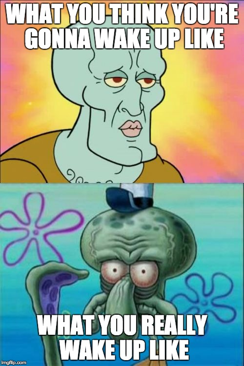 When you wake we will eat cake | WHAT YOU THINK YOU'RE GONNA WAKE UP LIKE WHAT YOU REALLY WAKE UP LIKE | image tagged in memes,squidward,school,funny,lol,waking up | made w/ Imgflip meme maker