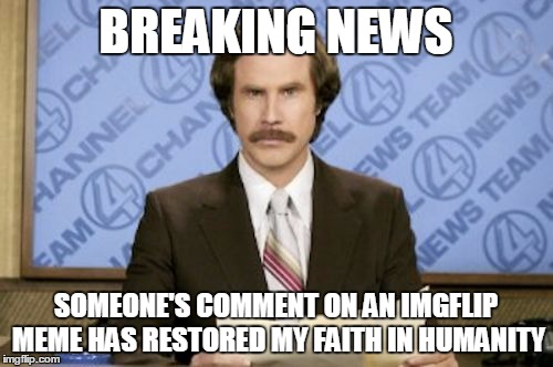 BREAKING NEWS SOMEONE'S COMMENT ON AN IMGFLIP MEME HAS RESTORED MY FAITH IN HUMANITY | made w/ Imgflip meme maker