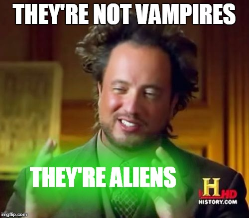 Ancient Aliens Meme | THEY'RE NOT VAMPIRES THEY'RE ALIENS | image tagged in memes,ancient aliens | made w/ Imgflip meme maker