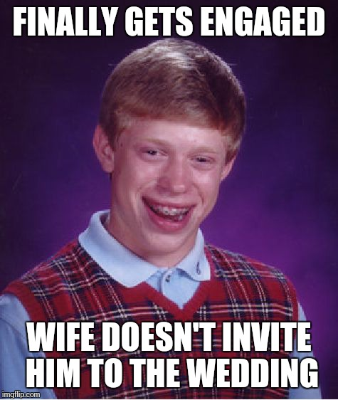 Bad Luck Brian Meme | FINALLY GETS ENGAGED WIFE DOESN'T INVITE HIM TO THE WEDDING | image tagged in memes,bad luck brian,engaged,wedding,wife,invites | made w/ Imgflip meme maker
