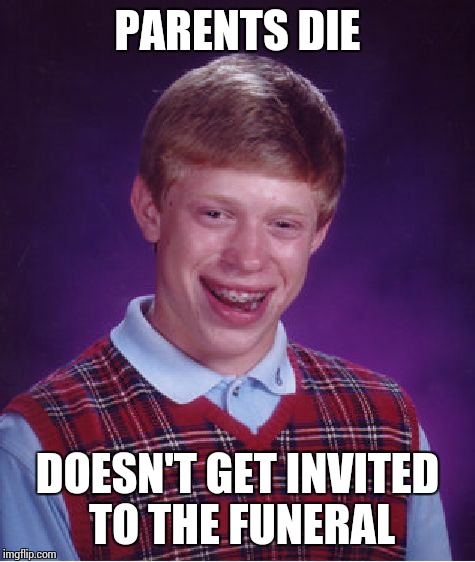 Bad Luck Brian | PARENTS DIE DOESN'T GET INVITED TO THE FUNERAL | image tagged in memes,bad luck brian,parents,die,funeral,invites | made w/ Imgflip meme maker