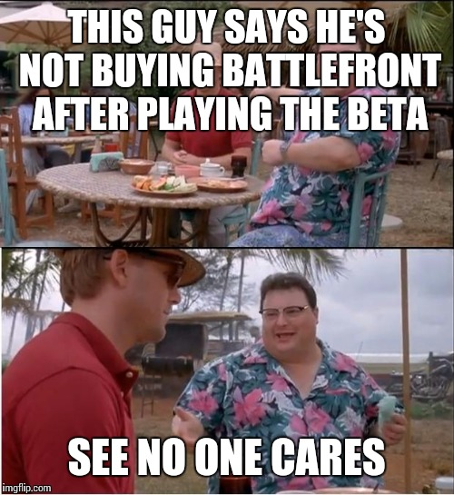 See Nobody Cares Meme | THIS GUY SAYS HE'S NOT BUYING BATTLEFRONT AFTER PLAYING THE BETA SEE NO ONE CARES | image tagged in memes,see nobody cares | made w/ Imgflip meme maker