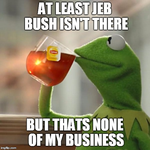 But Thats None Of My Business Meme | AT LEAST JEB BUSH ISN'T THERE BUT THATS NONE OF MY BUSINESS | image tagged in memes,but thats none of my business,kermit the frog | made w/ Imgflip meme maker