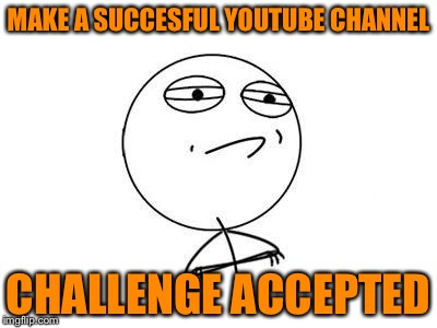 Youtube challenge accepted | MAKE A SUCCESFUL YOUTUBE CHANNEL CHALLENGE ACCEPTED | image tagged in memes,challenge accepted rage face | made w/ Imgflip meme maker