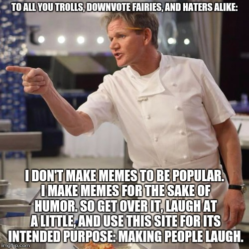 shut up | TO ALL YOU TROLLS, DOWNVOTE FAIRIES, AND HATERS ALIKE: I DON'T MAKE MEMES TO BE POPULAR. I MAKE MEMES FOR THE SAKE OF HUMOR. SO GET OVER IT, | image tagged in gordon ramsay,imgflip,memes,trolls,downvote fairy,internet | made w/ Imgflip meme maker