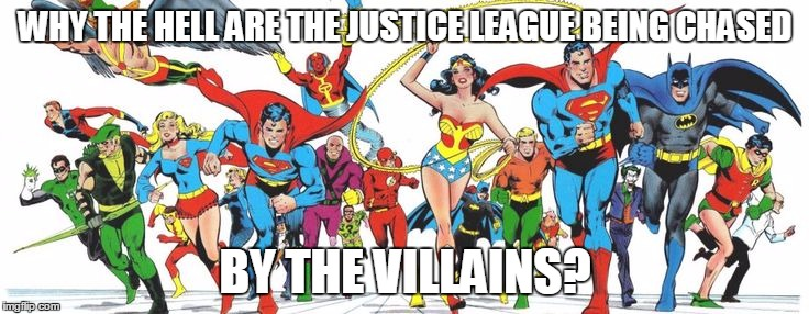Look closely...Joker, Riddler, Penguin, etc., are chasing them! | WHY THE HELL ARE THE JUSTICE LEAGUE BEING CHASED BY THE VILLAINS? | image tagged in batman,justice league,dc comics | made w/ Imgflip meme maker