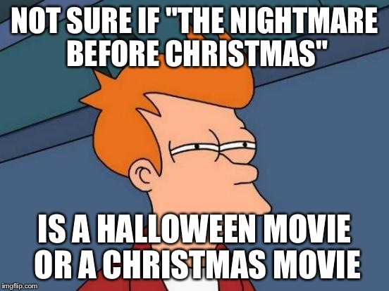 "Futurama Fry Meme | NOT SURE IF ""THE NIGHTMARE BEFORE CHRISTMAS"" IS A HALLOWEEN MOVIE OR A CHRISTMAS MOVIE 