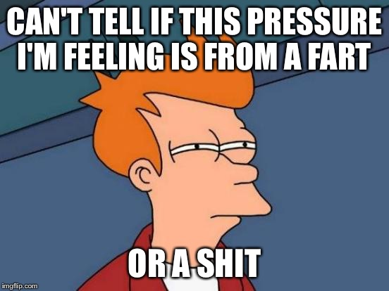 To shit or not to shit | CAN'T TELL IF THIS PRESSURE I'M FEELING IS FROM A FART OR A SHIT | image tagged in memes,futurama fry,funny,shit,fart,dirty | made w/ Imgflip meme maker