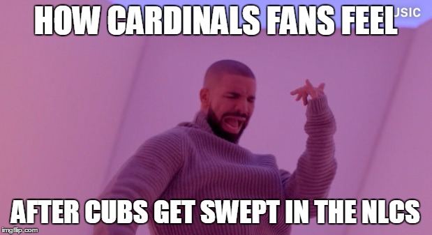 Drake is not a cubs fan | HOW CARDINALS FANS FEEL AFTER CUBS GET SWEPT IN THE NLCS | image tagged in drake,chicago cubs,cardinals | made w/ Imgflip meme maker
