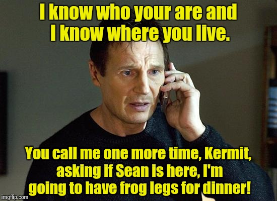 Kermit thinks he's on to Liam Nesson for helping Sean Connery but can't quite prove it yet...... | I know who your are and I know where you live. You call me one more time, Kermit, asking if Sean is here, I'm going to have frog legs for di | image tagged in liam neeson taken,funny meme,meme | made w/ Imgflip meme maker