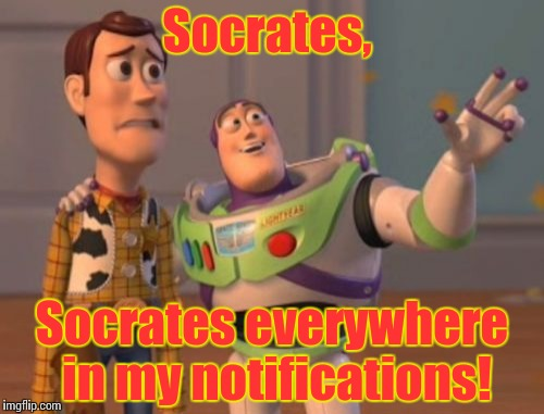 X, X Everywhere Meme | Socrates, Socrates everywhere in my notifications! | image tagged in memes,x, x everywhere,x x everywhere | made w/ Imgflip meme maker